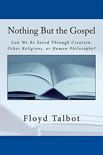 Nothing But the Gospel: Can We be Saved through Creation, Other Religions, or Human Philosophy? by [Talbot, Floyd]