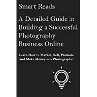A Detailed Guide in Building a Successful Photography Business Online: Learn How to Market, Sell, Promote and Make Money as a Photographer
