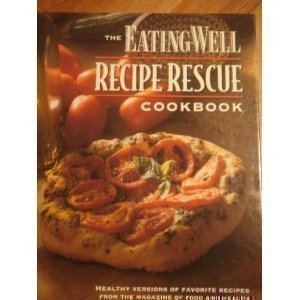 The Eating Well Recipe Rescue Cookbook: Healthy Versions of Favorite Recipes from the Magazine of Food and Health