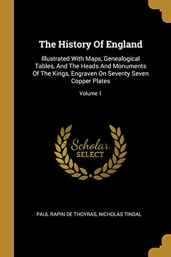 The History Of England: Illustrated With Maps, Genealogical Tables, And The Heads And Monuments Of The Kings, Engraven On Seventy Seven Copper Plates; Volume 1