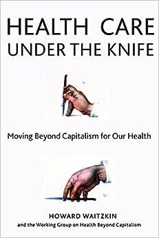 Health Care Under The Knife: Moving Beyond Capitalism For Our Health por Howard Waitzkin epub