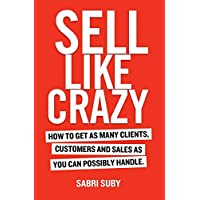 Sell Like Crazy: How to Get As Many Clients, Customers and Sales As You Can PossiblyHandle
