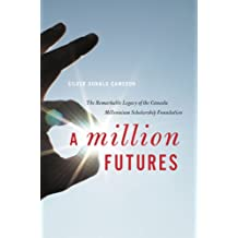 Million Futures: The Remarkable Legacy of the Canada Millennium Scholarship Foundation
