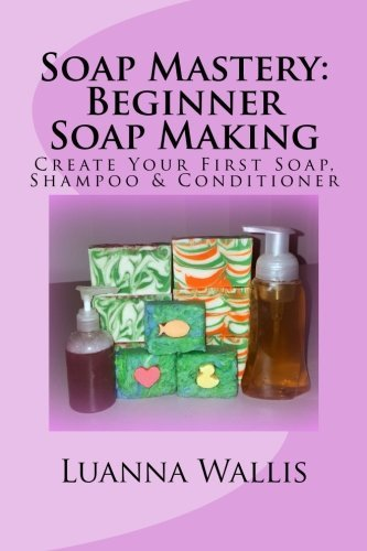 Soap Mastery: Beginner Soap Making (Monochrome): Create Your First Soap, Shampoo & Conditioner (Volume 1) by Luanna Wallis (2016-04-21) by CreateSpace Independent Publishing Platform