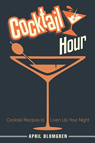 Cocktail Hour: Cocktail Recipes to Liven Up Your Night by April Blomgren