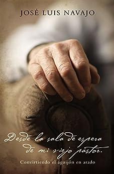 Desde la sala de espera de mi viejo pastor: Convirtiendo el aguijón en arado (Spanish Edition) by [Navajo, José Luis]
