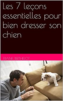 les 7 le ons essentielles pour bien dresser son chien french edition ebook frank berthelot. Black Bedroom Furniture Sets. Home Design Ideas