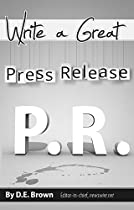Write A Great Press Release: A Guide To Creating A Press Release That Will Be Published, Re-published And Read
