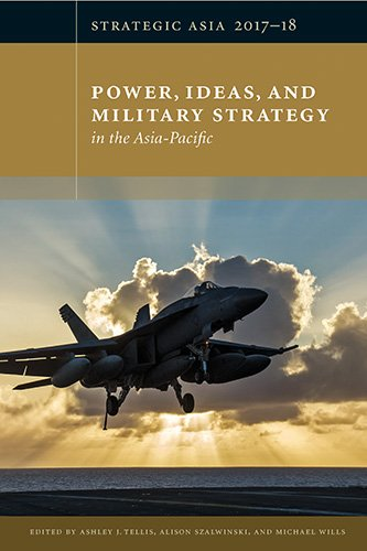 Strategic Asia 2017-18: Power, Ideas, and Military Strategy in the Asia-Pacific