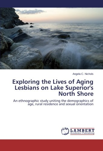 Exploring the Lives of Aging Lesbians on Lake Superior's North Shore: An ethnographic study uniting the demographics of age, rural residence and sexual orientation pdf epub