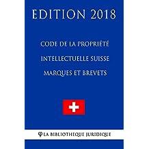 Code de la Propriété Intellectuelle Suisse - Marques et Brevets - Edition 2018 (French Edition)