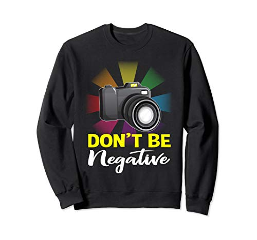 Don't Be Negative Photographer Camera Photographing Gifts Sweatshirt (List Of Nikon Cameras From Best To Worst)