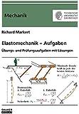 Elastomechanik – Aufgaben: Übungs- und Prüfungsaufgaben mit Lösungen (Berichte aus der Mechanik)
