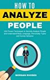 How to Analyze  People: 100 Proven Techniques to Secretly Analyze People and Understand Body Language, Personality Types and Human Behavior
