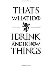 That's what I do. I drink and I know things.: Game of Thrones notebook, 100 lined pages, 6x9''