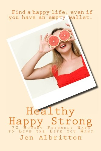 Healthy Happy Strong: 70 Budget Friendly Ways to Live the Life you Want ebook
