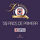 Cruz Azul/ Blue Cross: 50 Años De Primera 1964-2014/ First 50 Years from 1964 to 2014