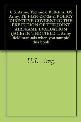U.S. Army, Technical Bulletins, US Army, TB 1-1520-237-25-2, POLICY DIRECTIVE GOVERNING THE EXECUTION OF THE JOINT AIRFRAME EVALUATION (JACE) IN THE FIELD ... field manuals when you sample this book