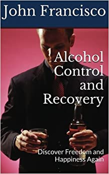 Alcohol Control and Recovery: Discover Freedom and Happiness Again: Volume 1 (Alcohol Addiction)