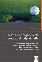 Der effizient organisierte Weg zur Großplatzreife: Interventionsmöglichkeiten des Clubmanagements bei der Initiierung und Etablierung des neuen Verhaltenselements Golfspielen