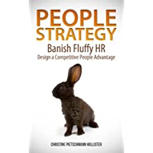 PEOPLE STRATEGY:  Banish Fluffy HR, Design a Competitive People Advantage