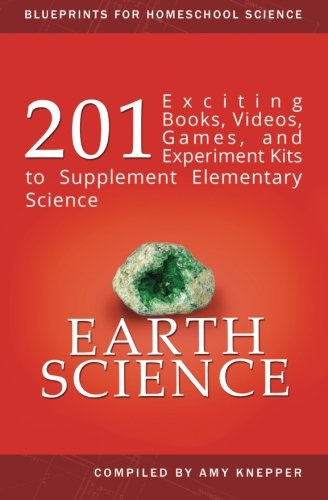 Earth Science: 201 Exciting Books, Videos, Games, and Experiment Kits to Supplement Elementary Science (Blueprints for Homeschool Science) (Volume 4)
