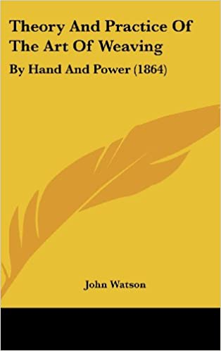 Theory And Practice Of The Art Of Weaving: By Hand And Power (1864)