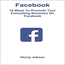Facebook: 10 Ways to Promote Your Consulting Business on Facebook Audiobook by Henry Jebsen Narrated by Tanya Brown