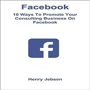Facebook: 10 Ways to Promote Your Consulting Business on Facebook Hörbuch von Henry Jebsen Gesprochen von: Tanya Brown