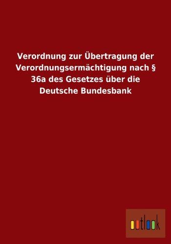 - Verordnung Zur Ubertragung Der Verordnungsermachtigung Nach 36a Des Gesetzes Uber Die Deutsche Bundesbank (German Edition)