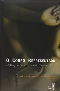 Corpo Representado, O: Midia, Arte e Producao de Sentidos
