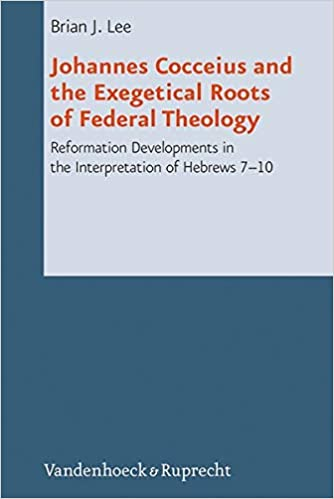 Johannes Cocceius And The Exegetical Roots Of Federal Theology Reformation Developments In The Interpretation Of Hebrews 7 10 Reformed Historical Theology Lee Brian J 9783525569139 Amazon Com Books