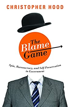 The Blame Game: Spin, Bureaucracy, and Self-Preservation in Government by [Hood, Christopher]