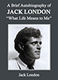 """A Brief Autobiography of Jack London: """"What Life Means to Me"""""""
