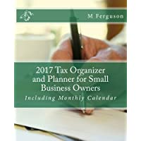 2017 Tax Organizer and Planner for Small Business Owners: Including Monthly Calendar