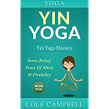 Yoga: Yin Yoga: Yin Yoga Mastery: Stress Relief, Peace Of Mind & Flexibility (Restorative Yoga, Kundalini Yoga, Chakras, Yoga For Weight Loss, Morning Habits, Hip Flexors, Foam Roller)