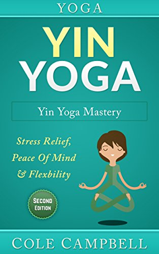 Yoga: Yin Yoga: Yin Yoga Mastery: Stress Relief, Peace Of Mind & Flexibility (Restorative Yoga, Kundalini Yoga, Chakras, Yoga For Weight Loss, Morning Habits, Hip Flexors, Foam Roller)