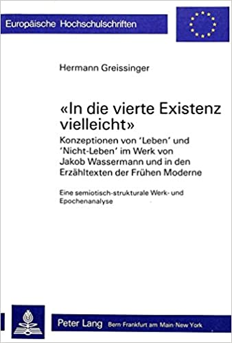 -In Die Vierte Existenz Vielleicht-: Konzeptionen Von -Leben- Und -Nicht-Leben- Im Werk Von Jakob Wassermann Und in Den Erzaehltexten Der Fruehen ... / European University Studie)