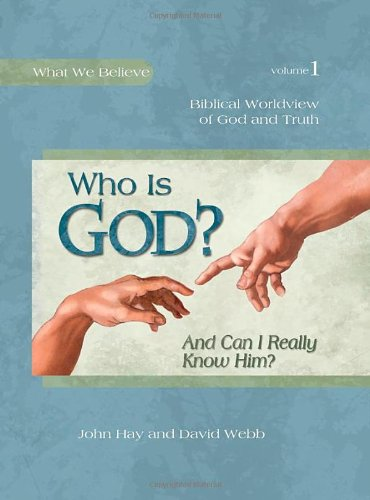 Who Is God? (And Can I Really Know Him?) -- Biblical Worldview of God and Truth (What We Believe, Volume 1)