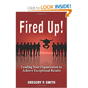 Fired Up! Leading Your Organization to Achieve Exceptional Results Gregory P. Smith and Jan King