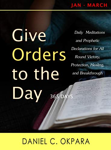 Give Orders to the Day (365 Days): Daily Meditations and Prophetic  Declarations for All Round Victory, Protection, Healing, and Breakthrough  (Daily