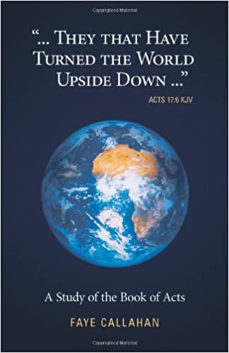 ..'.They That Have Turned the World Upside Down...' Acts 17: 6 KJV: A Study of the Book of Acts