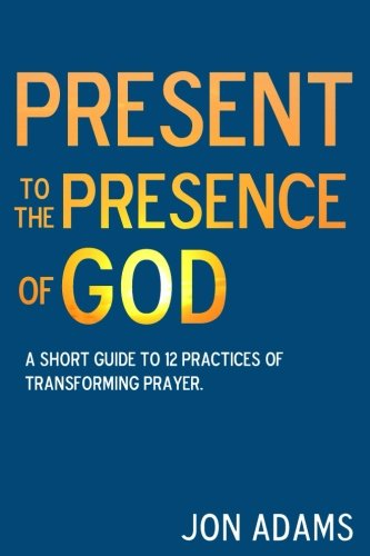 Present to the Presence of God: A short guide to 12 practices of transforming prayer pdf epub