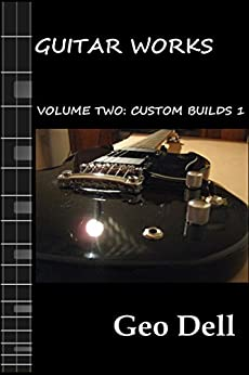 Guitar Works Volume Two: Custom Builds One by [Dell, Geo]