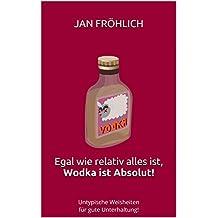 Egal wie relativ alles ist, Wodka ist Absolut!: Untypische Weisheiten für gute Unterhaltung! (Witze, Witze Buch, Witze Deutsch, Witzige Bücher) (German Edition)