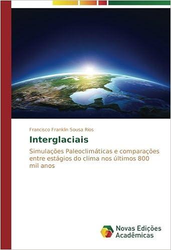 Interglaciais: Simulações Paleoclimáticas e comparações entre estágios do clima nos últimos 800 mil anos (Portuguese Edition): Francisco Franklin Sousa ...