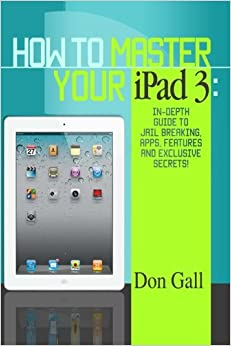 Book How To Master Your IPad 3: In-Depth Guide To Jail Breaking Apps, Features And Exclusive Secrets