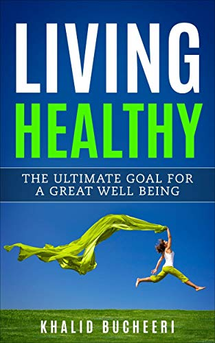 Living Healthy: The Ultimate Goal for a Great Well Being (Healthy, Fitness & Dieting, Healthy Living, Mental Health, Personal Health)