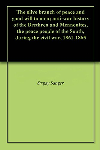 The olive branch of peace and good will to men; anti-war history of the Brethren and Mennonites, the peace people of the South, during the civil war, (Olive Branch Peace)