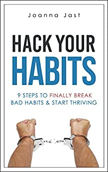 Hack Your Habits: 9 Steps to Finally Break Bad Habits & Start Thriving by [Jast, Joanna]